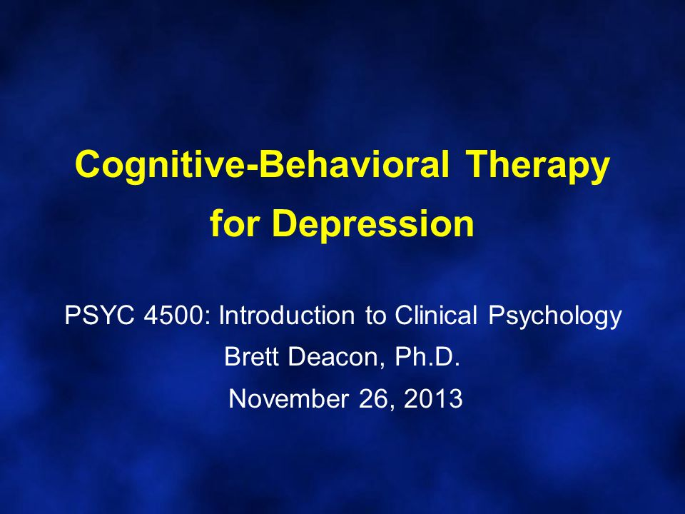 Cognitive-Behavioral Therapy for Depression PSYC 4500: Introduction to Clinical Psychology Brett Deacon, Ph.D.