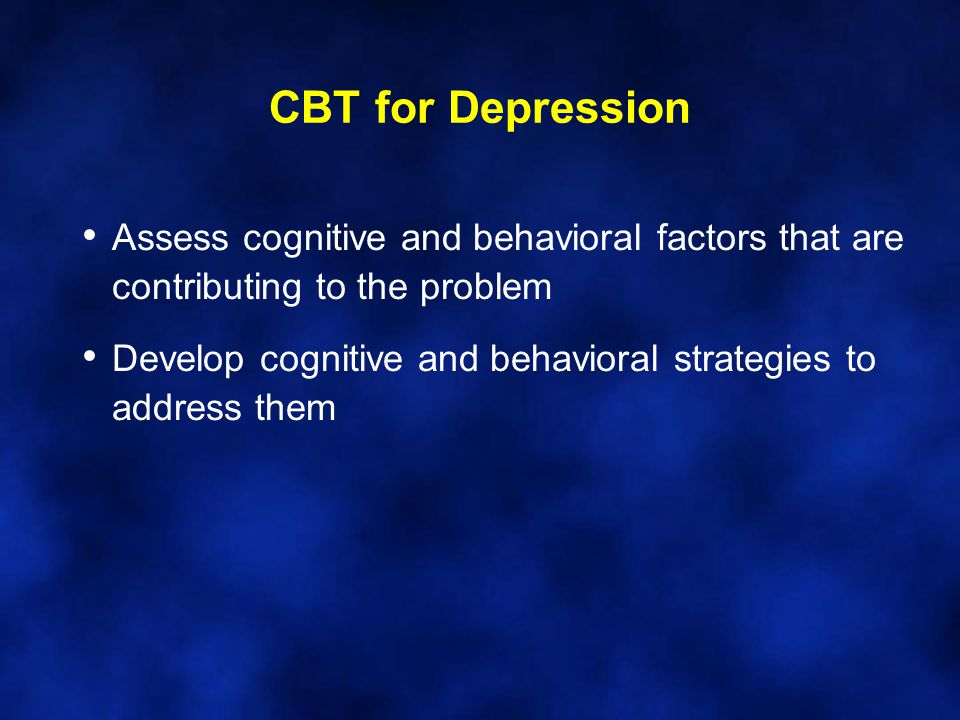 CBT for Depression Assess cognitive and behavioral factors that are contributing to the problem Develop cognitive and behavioral strategies to address them