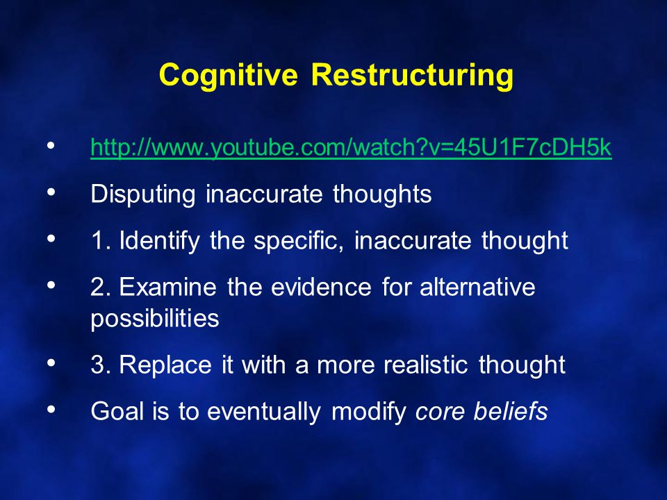 Cognitive Restructuring http://www.youtube.com/watch v=45U1F7cDH5k Disputing inaccurate thoughts 1.