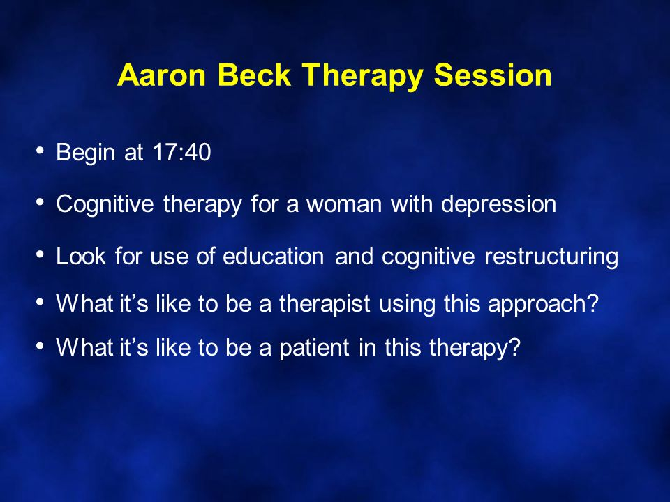 Aaron Beck Therapy Session Begin at 17:40 Cognitive therapy for a woman with depression Look for use of education and cognitive restructuring What it's like to be a therapist using this approach.