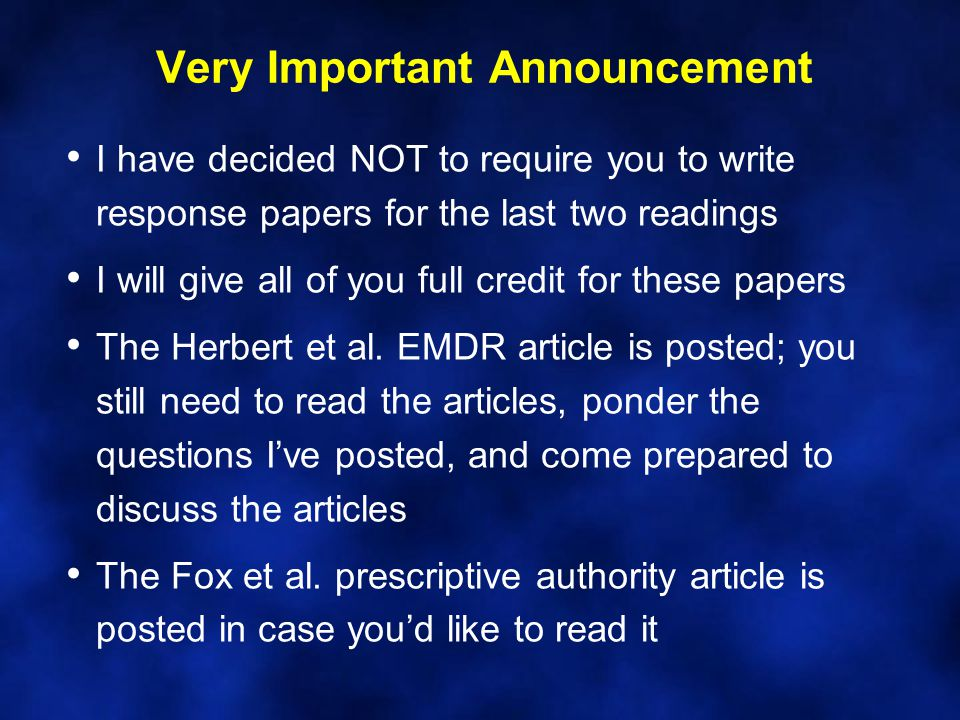 Very Important Announcement I have decided NOT to require you to write response papers for the last two readings I will give all of you full credit for these papers The Herbert et al.