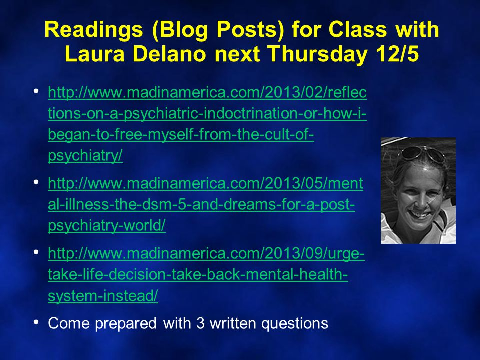 Readings (Blog Posts) for Class with Laura Delano next Thursday 12/5 http://www.madinamerica.com/2013/02/reflec tions-on-a-psychiatric-indoctrination-or-how-i- began-to-free-myself-from-the-cult-of- psychiatry/ http://www.madinamerica.com/2013/02/reflec tions-on-a-psychiatric-indoctrination-or-how-i- began-to-free-myself-from-the-cult-of- psychiatry/ http://www.madinamerica.com/2013/05/ment al-illness-the-dsm-5-and-dreams-for-a-post- psychiatry-world/ http://www.madinamerica.com/2013/05/ment al-illness-the-dsm-5-and-dreams-for-a-post- psychiatry-world/ http://www.madinamerica.com/2013/09/urge- take-life-decision-take-back-mental-health- system-instead/ http://www.madinamerica.com/2013/09/urge- take-life-decision-take-back-mental-health- system-instead/ Come prepared with 3 written questions