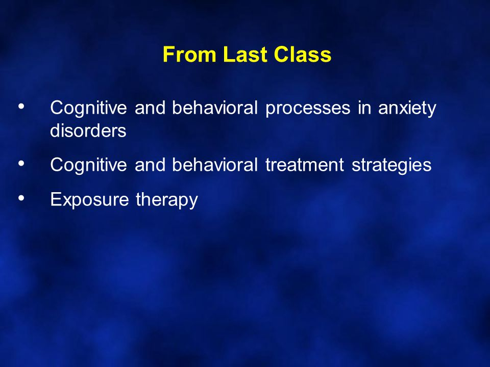 From Last Class Cognitive and behavioral processes in anxiety disorders Cognitive and behavioral treatment strategies Exposure therapy