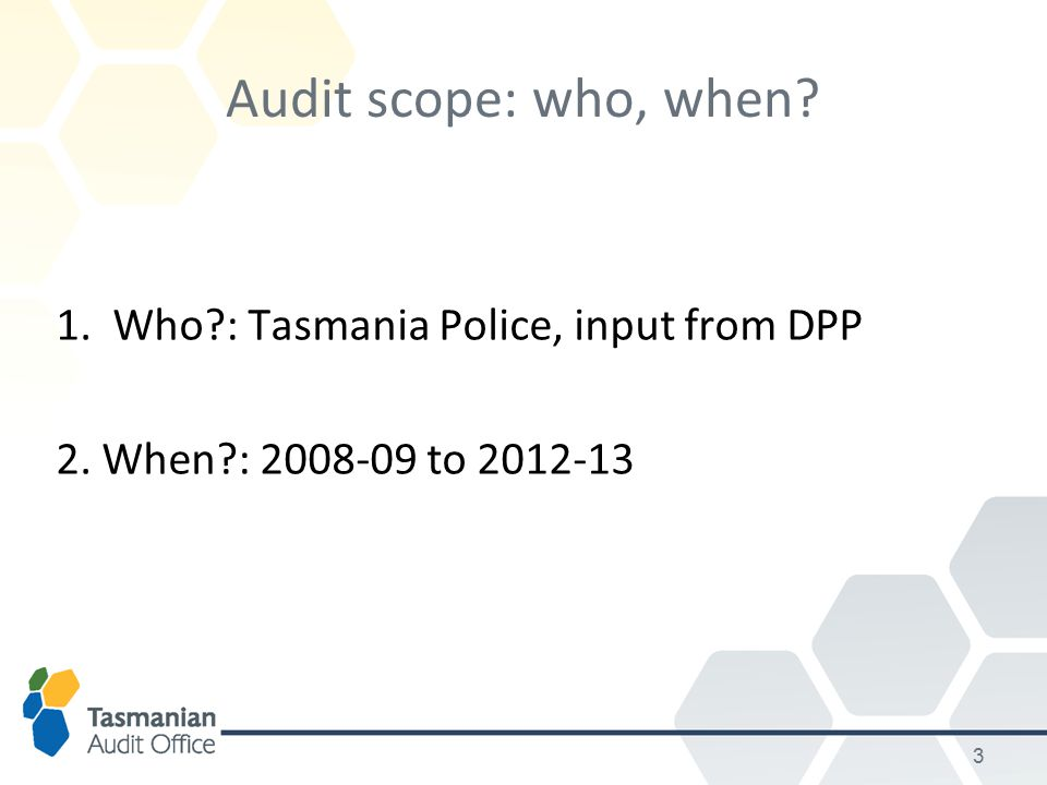 3 Audit scope: who, when 1. Who : Tasmania Police, input from DPP 2. When : 2008-09 to 2012-13