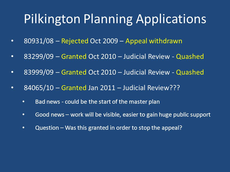 Pilkington Planning Applications 80931/08 – Rejected Oct 2009 – Appeal withdrawn 83299/09 – Granted Oct 2010 – Judicial Review - Quashed 83999/09 – Granted Oct 2010 – Judicial Review - Quashed 84065/10 – Granted Jan 2011 – Judicial Review .
