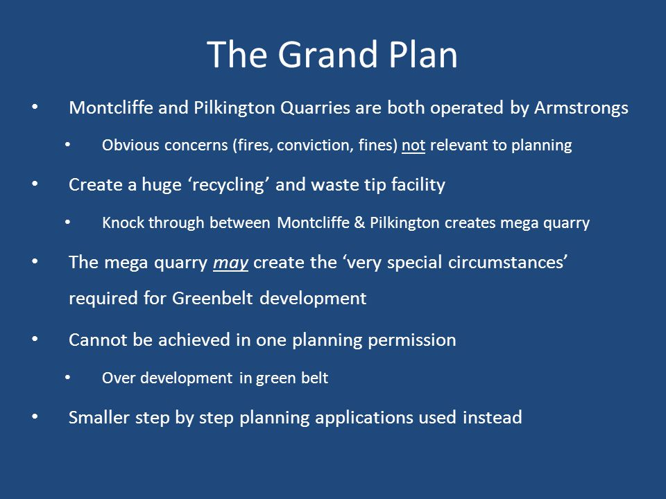 The Grand Plan Montcliffe and Pilkington Quarries are both operated by Armstrongs Obvious concerns (fires, conviction, fines) not relevant to planning Create a huge 'recycling' and waste tip facility Knock through between Montcliffe & Pilkington creates mega quarry The mega quarry may create the 'very special circumstances' required for Greenbelt development Cannot be achieved in one planning permission Over development in green belt Smaller step by step planning applications used instead
