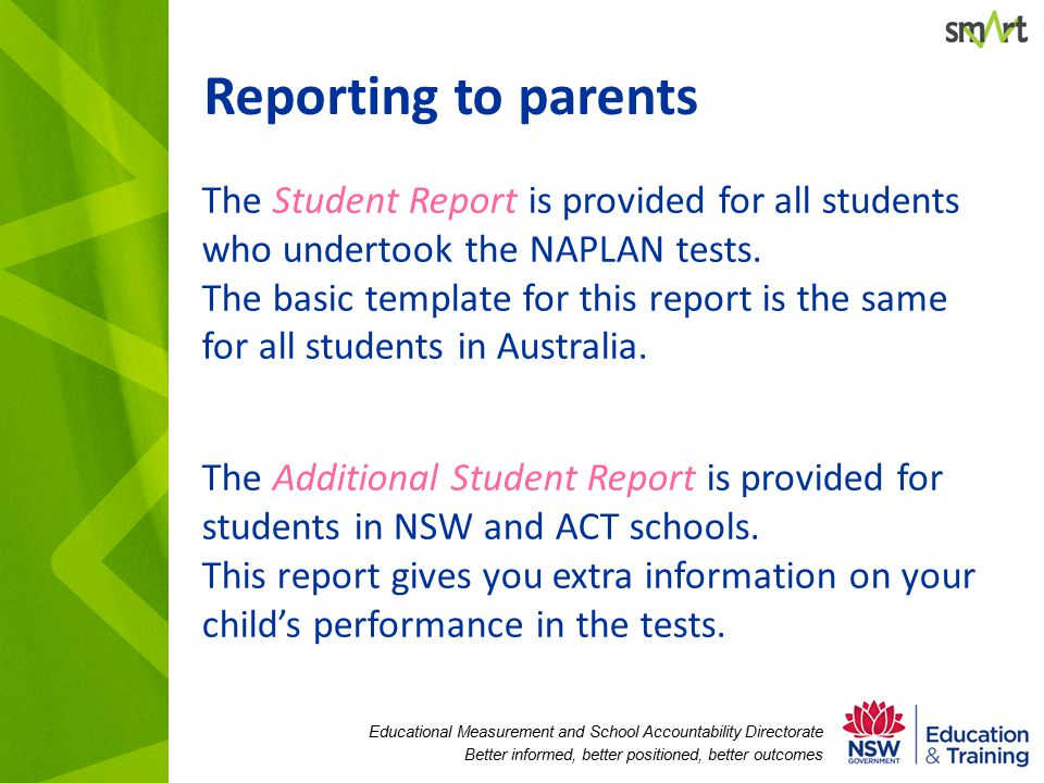 Educational Measurement and School Accountability Directorate Better informed, better positioned, better outcomes Reporting to parents The Student Report is provided for all students who undertook the NAPLAN tests.