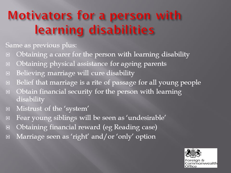 Motivators for a person with learning disabilities Same as previous plus:  Obtaining a carer for the person with learning disability  Obtaining physical assistance for ageing parents  Believing marriage will cure disability  Belief that marriage is a rite of passage for all young people  Obtain financial security for the person with learning disability  Mistrust of the 'system'  Fear young siblings will be seen as 'undesirable'  Obtaining financial reward (eg Reading case)  Marriage seen as 'right' and/or 'only' option