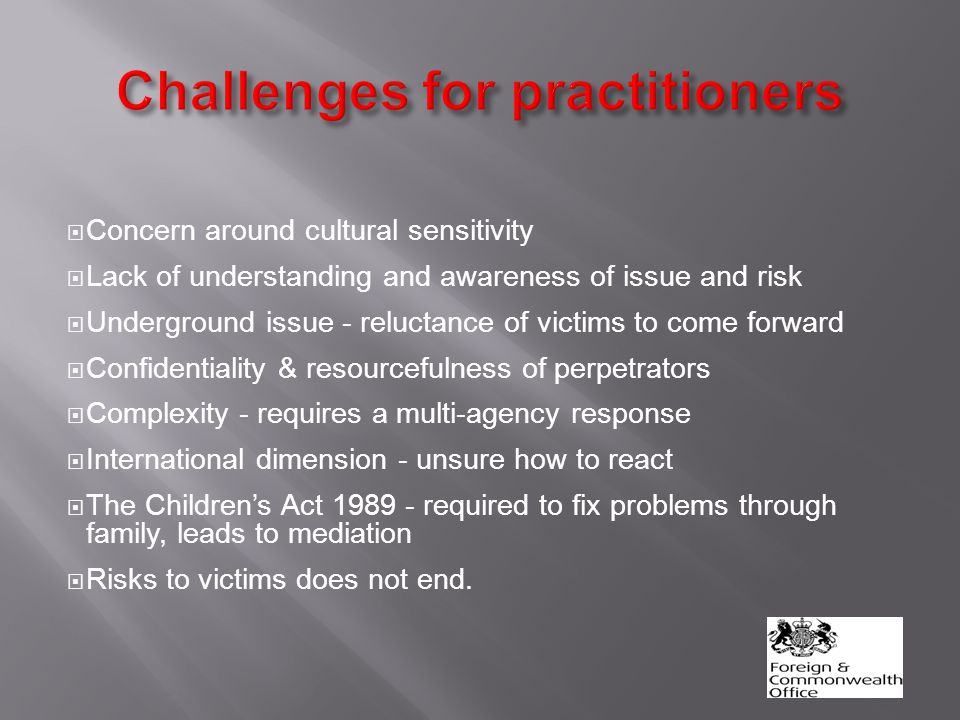  Concern around cultural sensitivity  Lack of understanding and awareness of issue and risk  Underground issue - reluctance of victims to come forward  Confidentiality & resourcefulness of perpetrators  Complexity - requires a multi-agency response  International dimension - unsure how to react  The Children's Act 1989 - required to fix problems through family, leads to mediation  Risks to victims does not end.