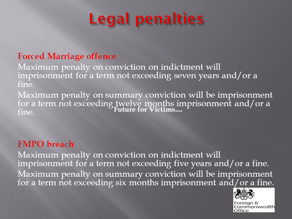 Forced Marriage offence Maximum penalty on conviction on indictment will imprisonment for a term not exceeding seven years and/or a fine.