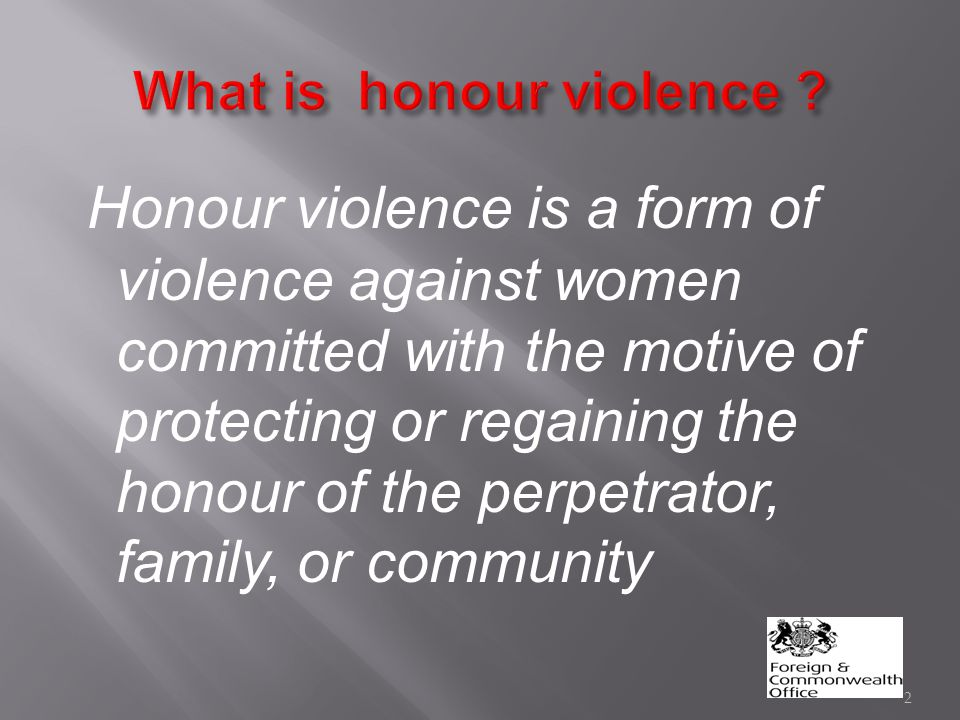 Honour violence is a form of violence against women committed with the motive of protecting or regaining the honour of the perpetrator, family, or community 2
