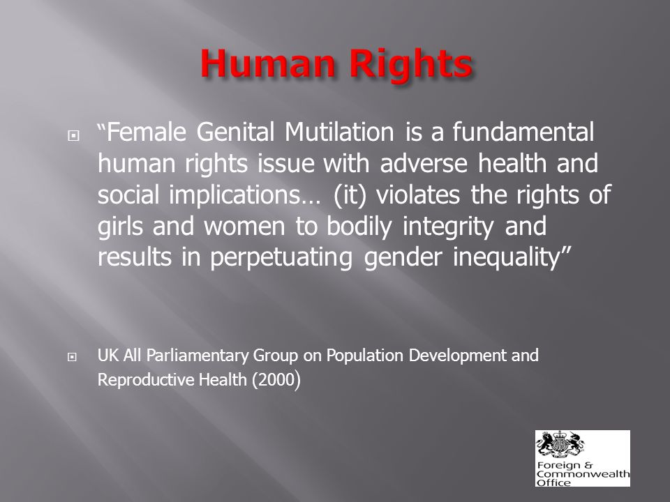  Female Genital Mutilation is a fundamental human rights issue with adverse health and social implications… (it) violates the rights of girls and women to bodily integrity and results in perpetuating gender inequality  UK All Parliamentary Group on Population Development and Reproductive Health (2000 )