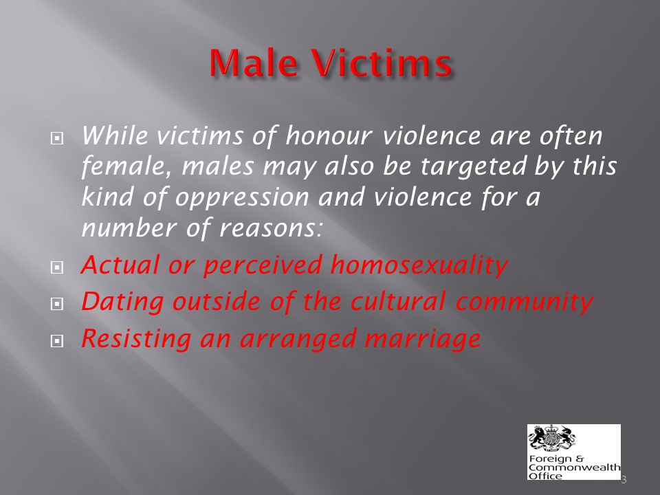  While victims of honour violence are often female, males may also be targeted by this kind of oppression and violence for a number of reasons:  Actual or perceived homosexuality  Dating outside of the cultural community  Resisting an arranged marriage 3