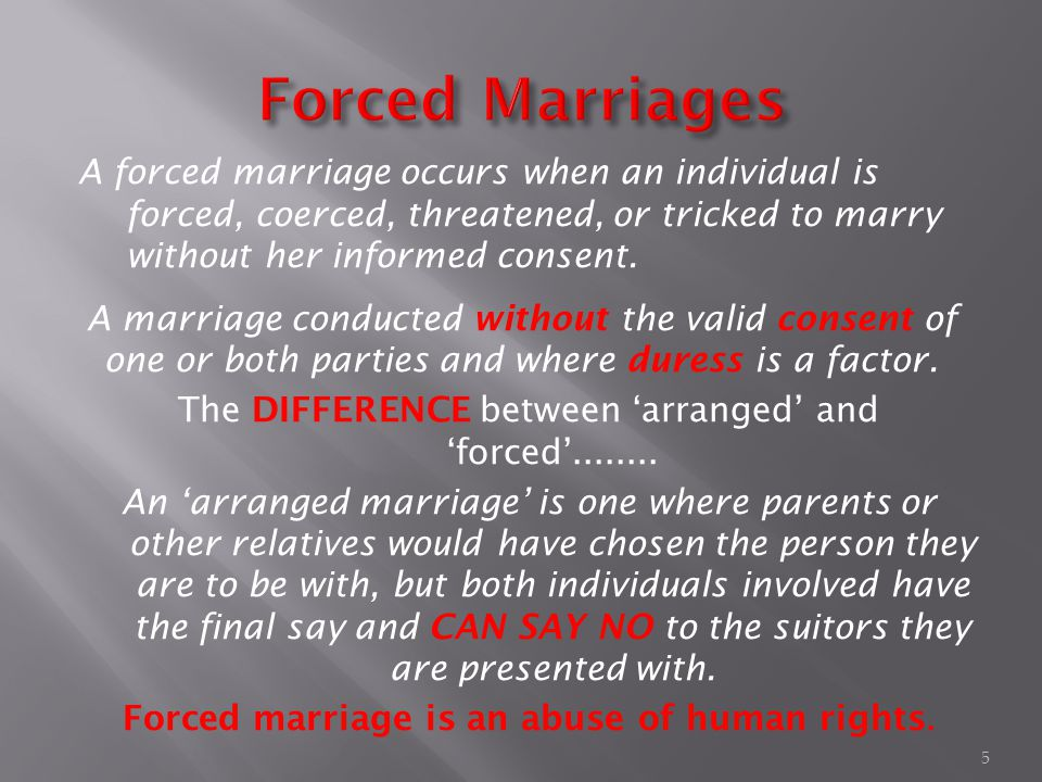 A forced marriage occurs when an individual is forced, coerced, threatened, or tricked to marry without her informed consent.