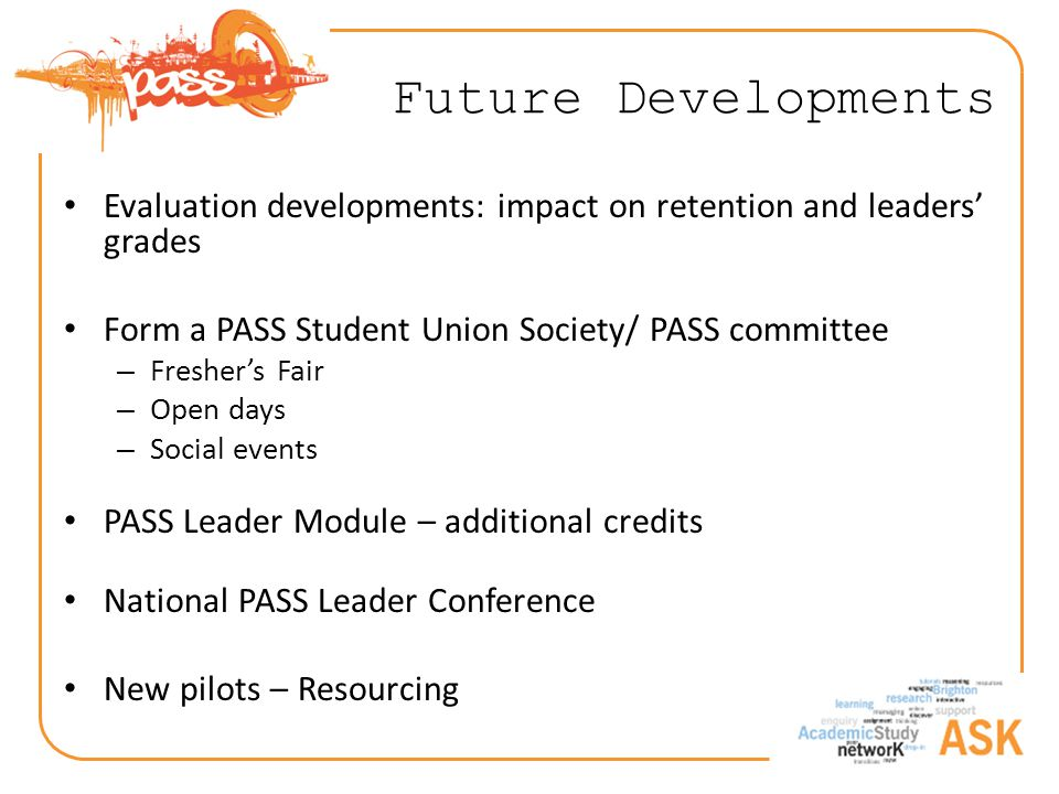 Future Developments Evaluation developments: impact on retention and leaders' grades Form a PASS Student Union Society/ PASS committee – Fresher's Fair – Open days – Social events PASS Leader Module – additional credits National PASS Leader Conference New pilots – Resourcing