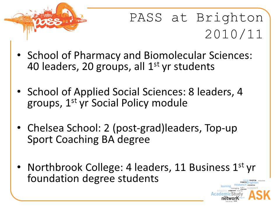 PASS at Brighton 2010/11 School of Pharmacy and Biomolecular Sciences: 40 leaders, 20 groups, all 1 st yr students School of Applied Social Sciences: 8 leaders, 4 groups, 1 st yr Social Policy module Chelsea School: 2 (post-grad)leaders, Top-up Sport Coaching BA degree Northbrook College: 4 leaders, 11 Business 1 st yr foundation degree students
