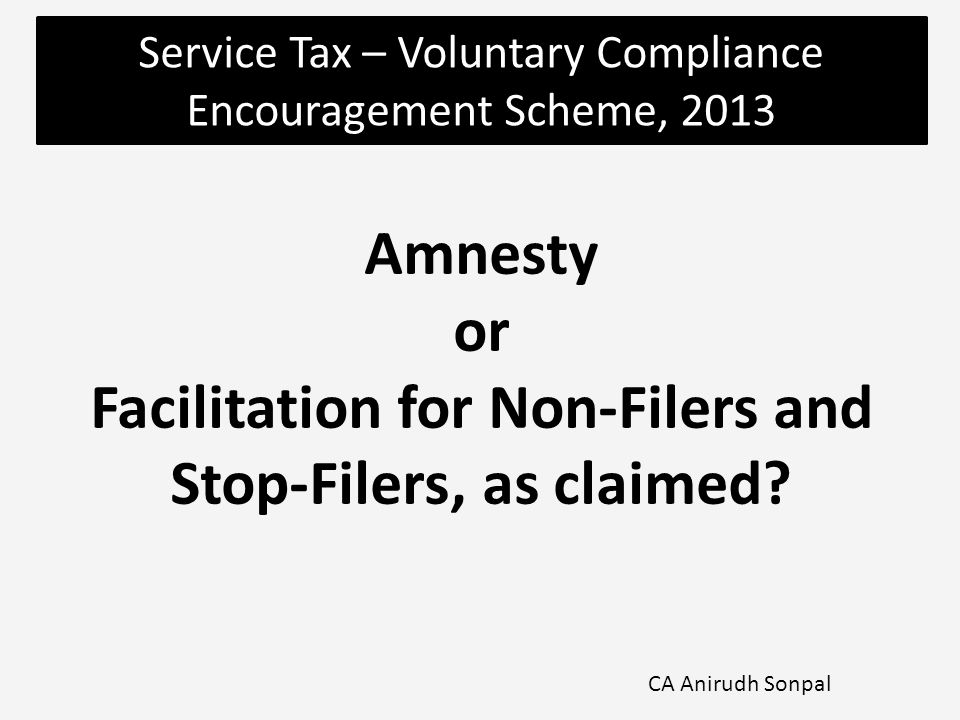 Service Tax – Voluntary Compliance Encouragement Scheme, 2013 CA Anirudh Sonpal Amnesty or Facilitation for Non-Filers and Stop-Filers, as claimed?