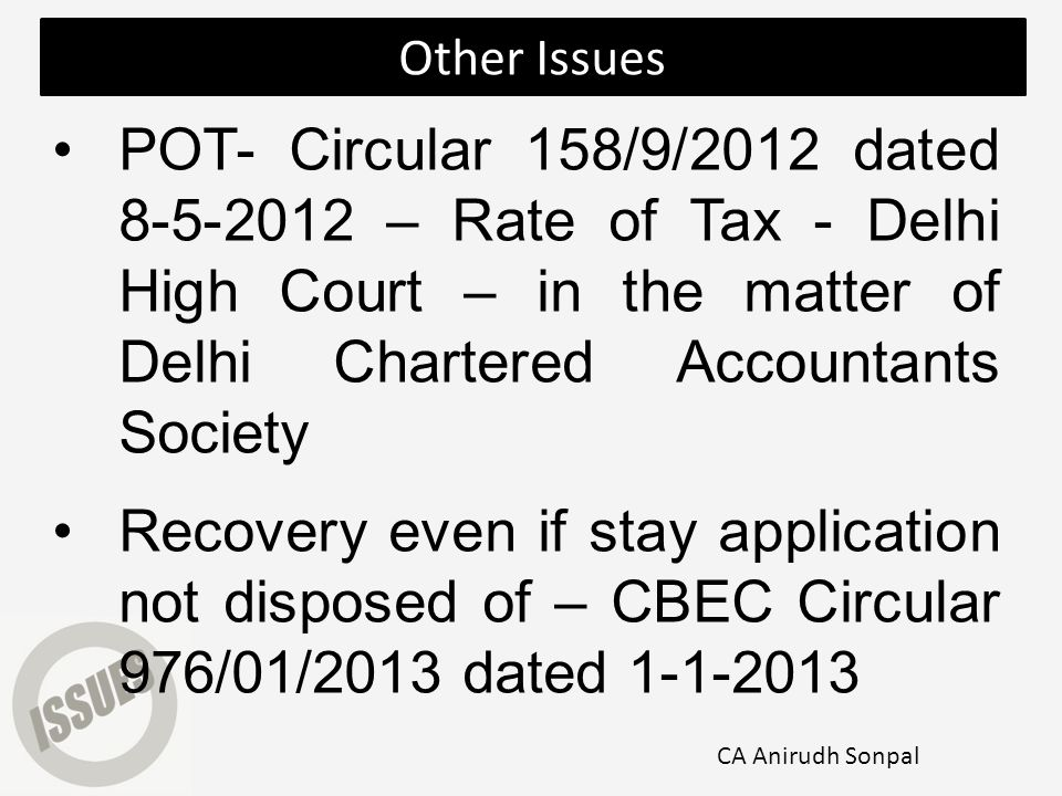 POT- Circular 158/9/2012 dated 8-5-2012 – Rate of Tax - Delhi High Court – in the matter of Delhi Chartered Accountants Society Recovery even if stay application not disposed of – CBEC Circular 976/01/2013 dated 1-1-2013 Other Issues CA Anirudh Sonpal