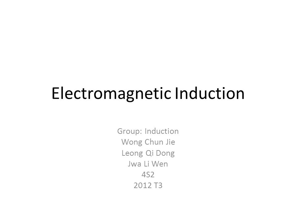 Electromagnetic Induction Group: Induction Wong Chun Jie Leong Qi Dong Jwa Li Wen 4S2 2012 T3