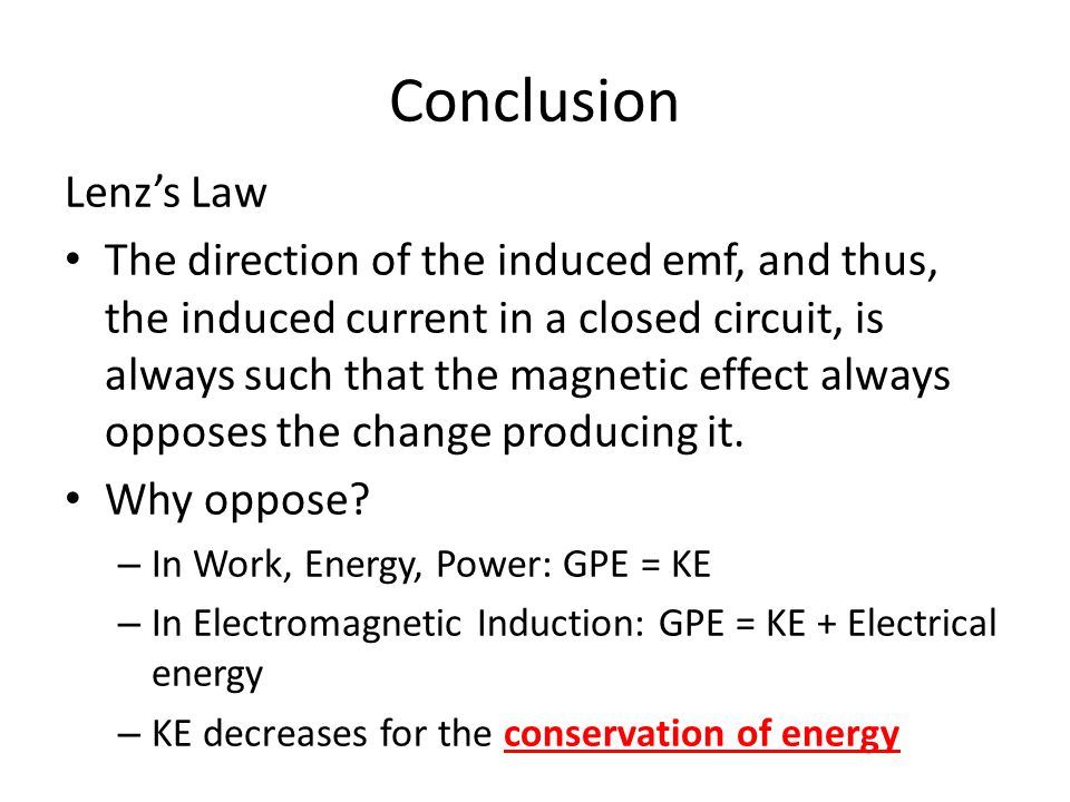 Conclusion Lenz's Law The direction of the induced emf, and thus, the induced current in a closed circuit, is always such that the magnetic effect always opposes the change producing it.