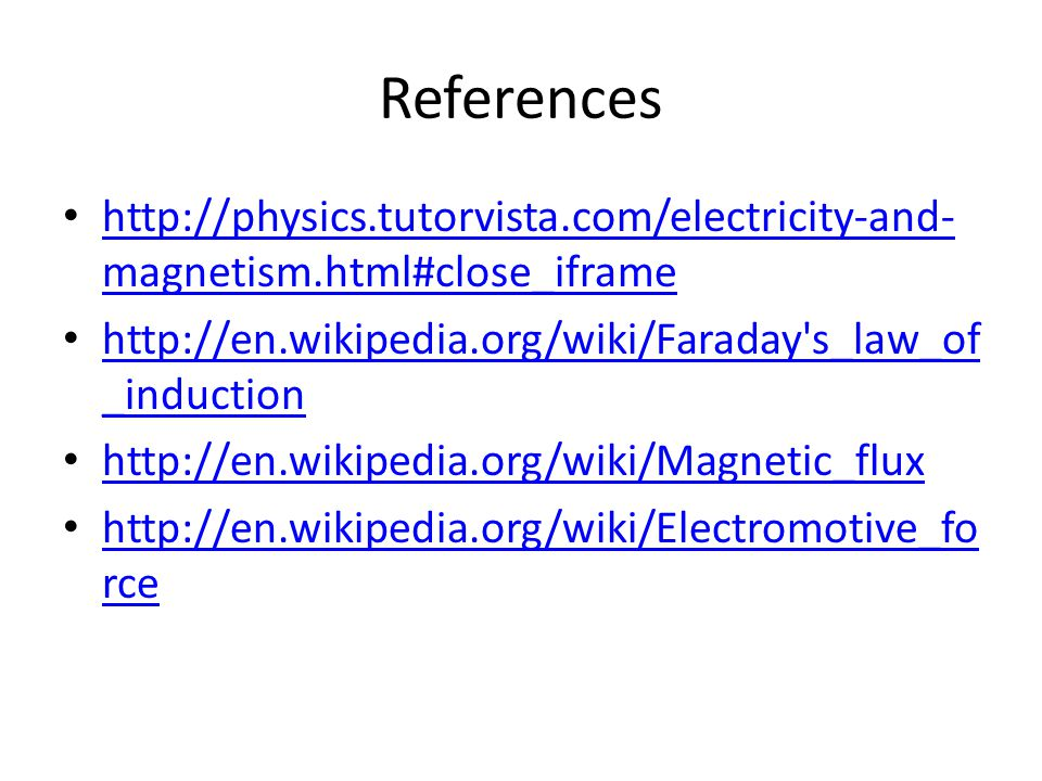 References http://physics.tutorvista.com/electricity-and- magnetism.html#close_iframe http://physics.tutorvista.com/electricity-and- magnetism.html#close_iframe http://en.wikipedia.org/wiki/Faraday s_law_of _induction http://en.wikipedia.org/wiki/Faraday s_law_of _induction http://en.wikipedia.org/wiki/Magnetic_flux http://en.wikipedia.org/wiki/Electromotive_fo rce http://en.wikipedia.org/wiki/Electromotive_fo rce