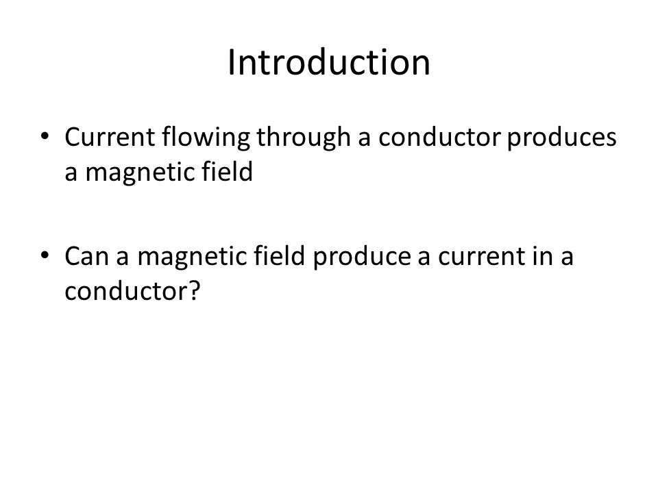 Introduction Current flowing through a conductor produces a magnetic field Can a magnetic field produce a current in a conductor