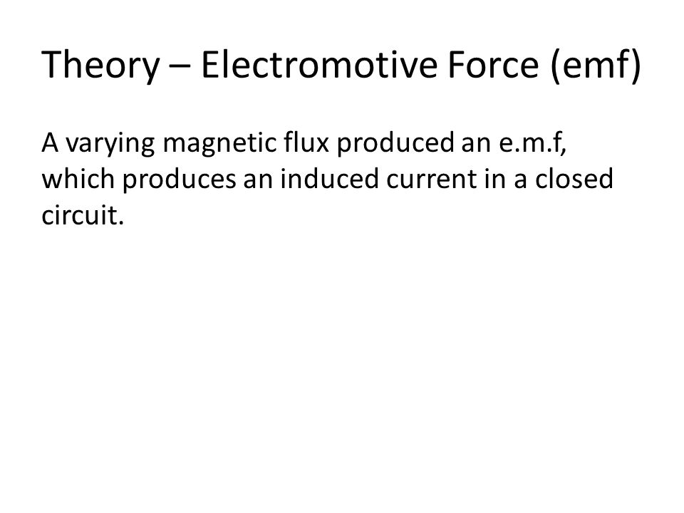 Theory – Electromotive Force (emf) A varying magnetic flux produced an e.m.f, which produces an induced current in a closed circuit.