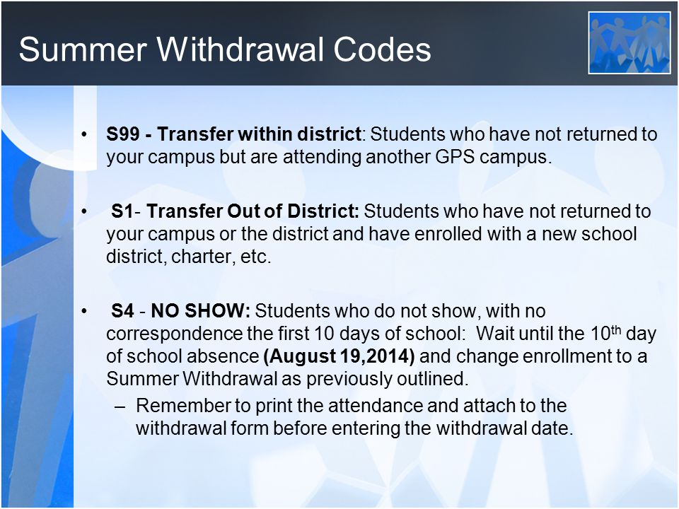 Summer Withdrawal Codes S99 - Transfer within district: Students who have not returned to your campus but are attending another GPS campus. S1- Transf