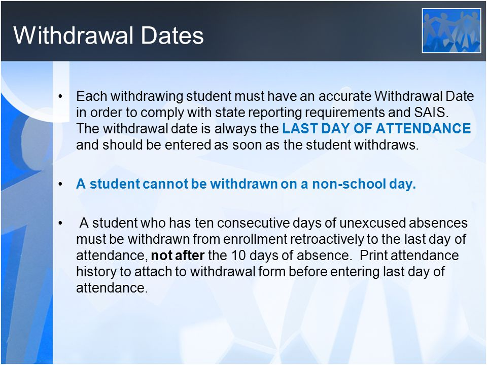 Withdrawal Dates Each withdrawing student must have an accurate Withdrawal Date in order to comply with state reporting requirements and SAIS.