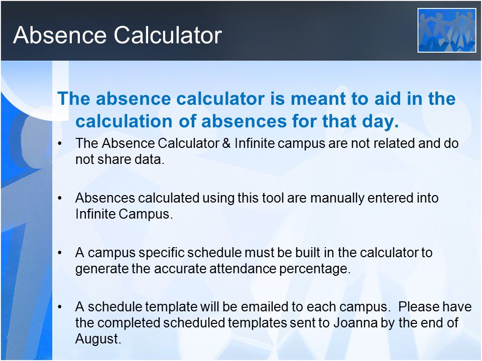 Absence Calculator The absence calculator is meant to aid in the calculation of absences for that day. The Absence Calculator & Infinite campus are no