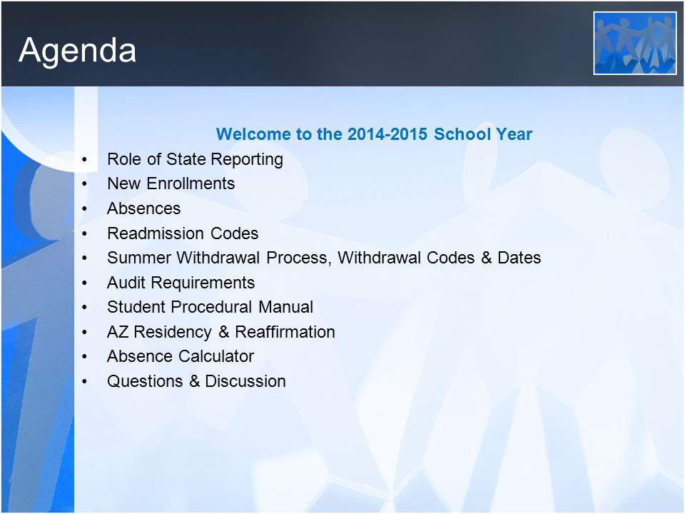 Agenda Welcome to the 2014-2015 School Year Role of State Reporting New Enrollments Absences Readmission Codes Summer Withdrawal Process, Withdrawal Codes & Dates Audit Requirements Student Procedural Manual AZ Residency & Reaffirmation Absence Calculator Questions & Discussion