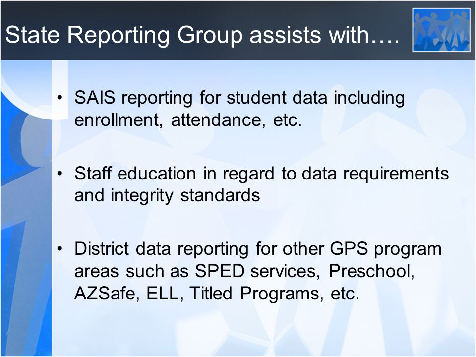 State Reporting Group assists with…. SAIS reporting for student data including enrollment, attendance, etc. Staff education in regard to data requirem