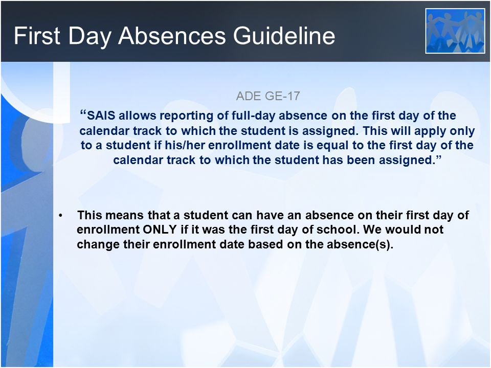 """First Day Absences Guideline ADE GE-17 """" SAIS allows reporting of full-day absence on the first day of the calendar track to which the student is assi"""