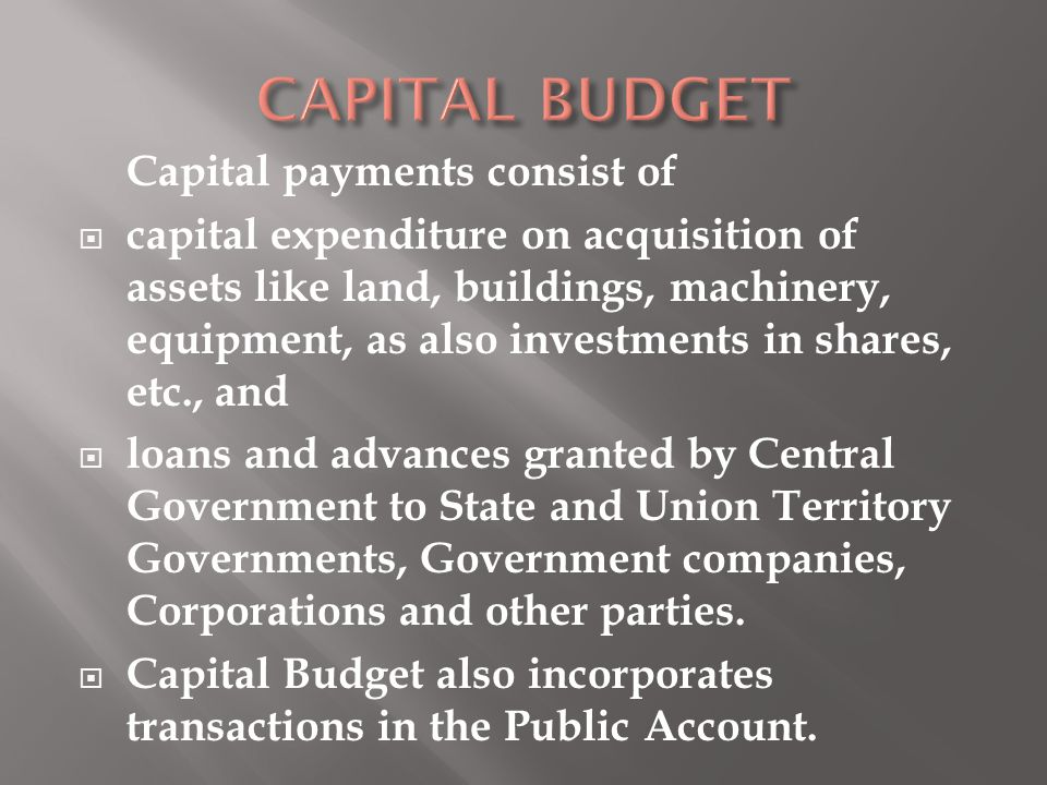 Capital payments consist of  capital expenditure on acquisition of assets like land, buildings, machinery, equipment, as also investments in shares,