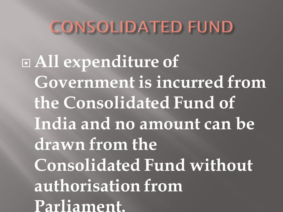  All expenditure of Government is incurred from the Consolidated Fund of India and no amount can be drawn from the Consolidated Fund without authoris