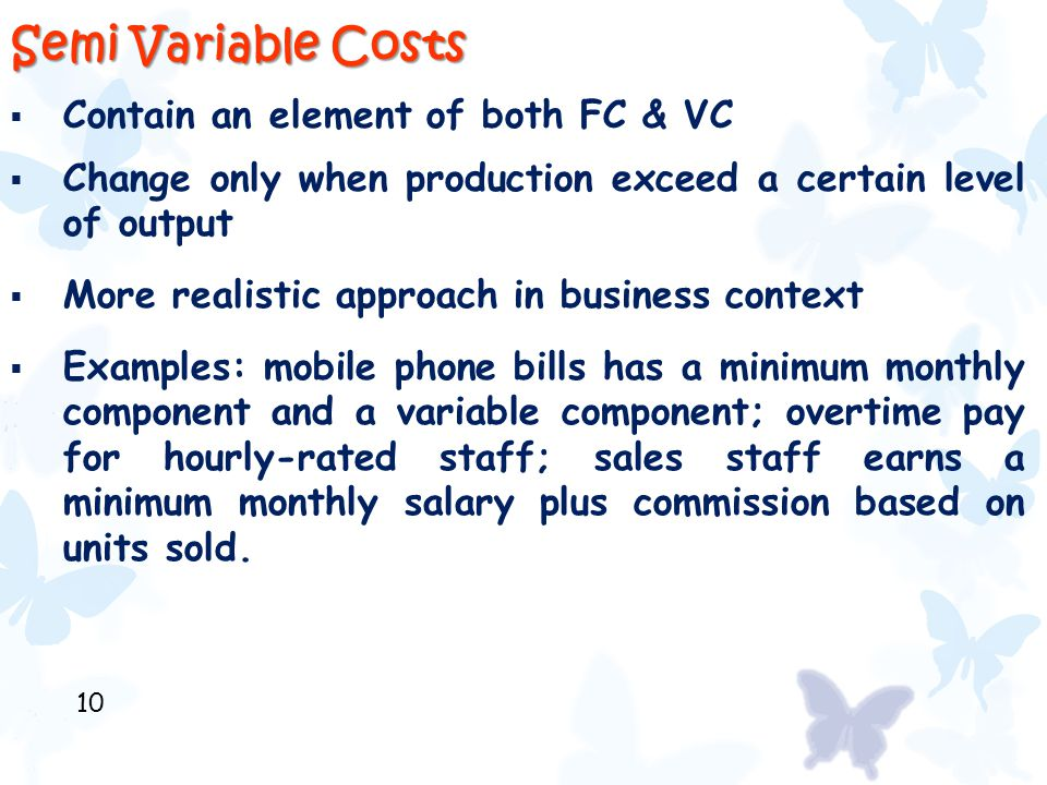 Semi Variable Costs  Contain an element of both FC & VC  Change only when production exceed a certain level of output  More realistic approach in b