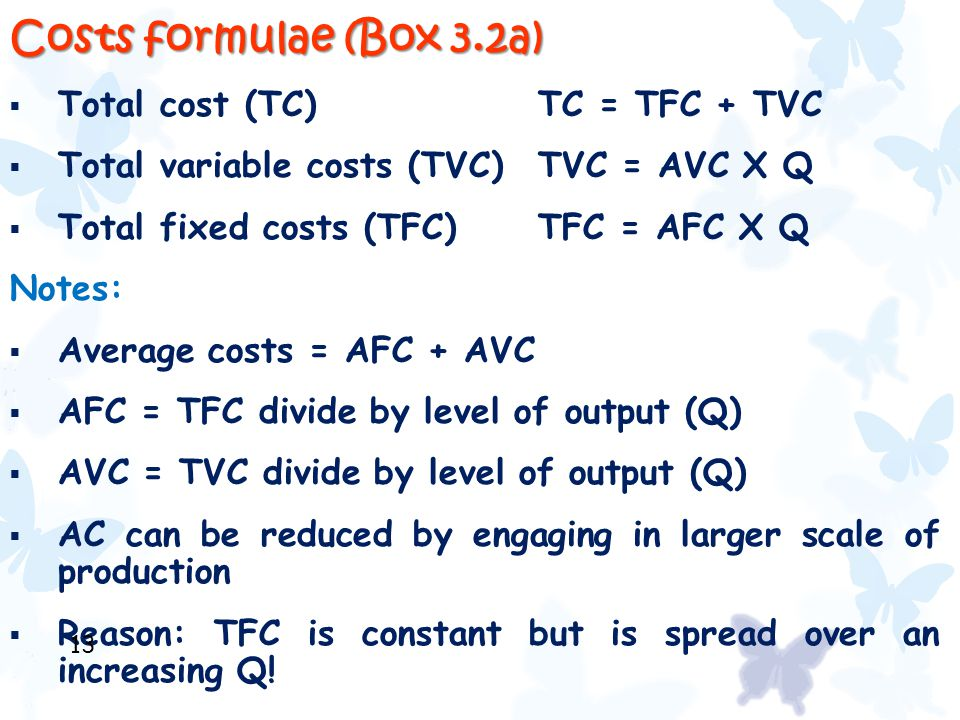 Costs formulae (Box 3.2a)  Total cost (TC)TC = TFC + TVC  Total variable costs (TVC)TVC = AVC X Q  Total fixed costs (TFC) TFC = AFC X Q Notes:  A