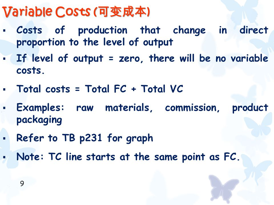 Variable Costs ( 可变成本 )  Costs of production that change in direct proportion to the level of output  If level of output = zero, there will be no va
