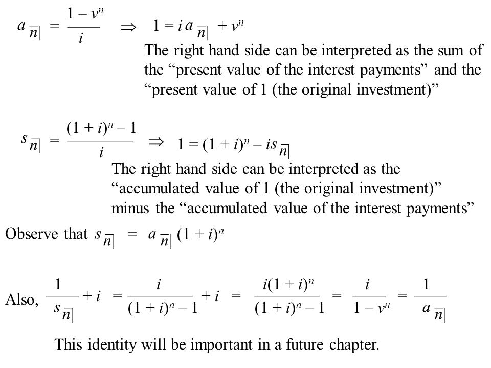 a – n| s – n| 1 – v n = ——  i (1 + i) n – 1 = ————  i a – n| 1 = i + v n The right hand side can be interpreted as the sum of the present value of the interest payments and the present value of 1 (the original investment) 1 = (1 + i) n  i The right hand side can be interpreted as the accumulated value of 1 (the original investment) minus the accumulated value of the interest payments s – n| Observe that s – n| a – n| =(1 + i) n Also, 1 —— + i = s – n| i ———— + i = (1 + i) n – 1 i(1 + i) n ———— = (1 + i) n – 1 i —— = 1 – v n 1 —— a – n| This identity will be important in a future chapter.