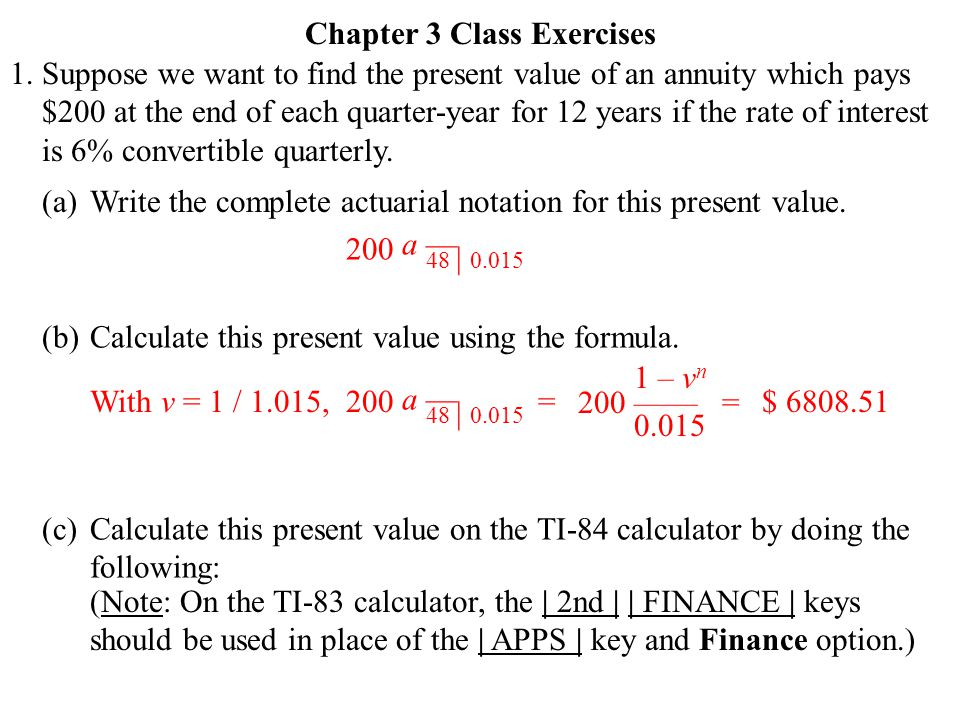 1. Chapter 3 Class Exercises Suppose we want to find the present value of an annuity which pays $200 at the end of each quarter-year for 12 years if t