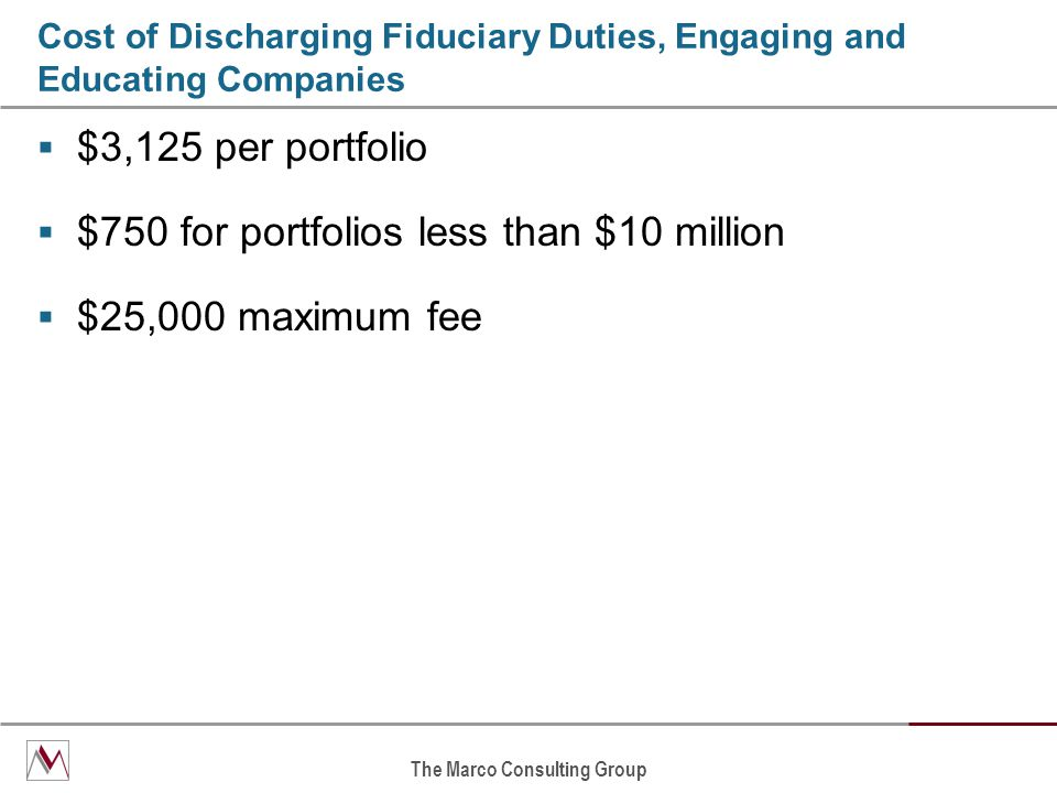 The Marco Consulting Group Cost of Discharging Fiduciary Duties, Engaging and Educating Companies  $3,125 per portfolio  $750 for portfolios less than $10 million  $25,000 maximum fee