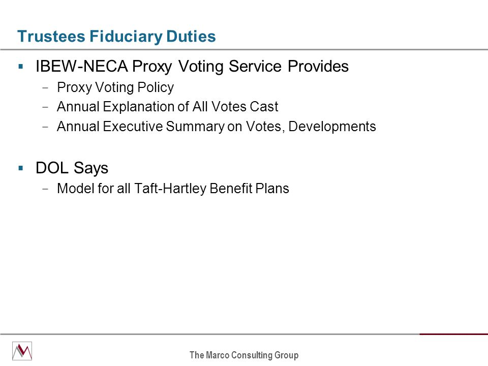 The Marco Consulting Group Trustees Fiduciary Duties  IBEW-NECA Proxy Voting Service Provides − Proxy Voting Policy − Annual Explanation of All Votes Cast − Annual Executive Summary on Votes, Developments  DOL Says − Model for all Taft-Hartley Benefit Plans