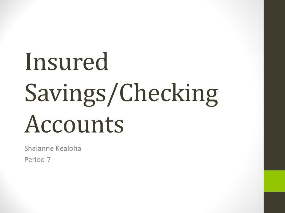 Insured Savings/Checking Accounts Shaianne Kealoha Period 7