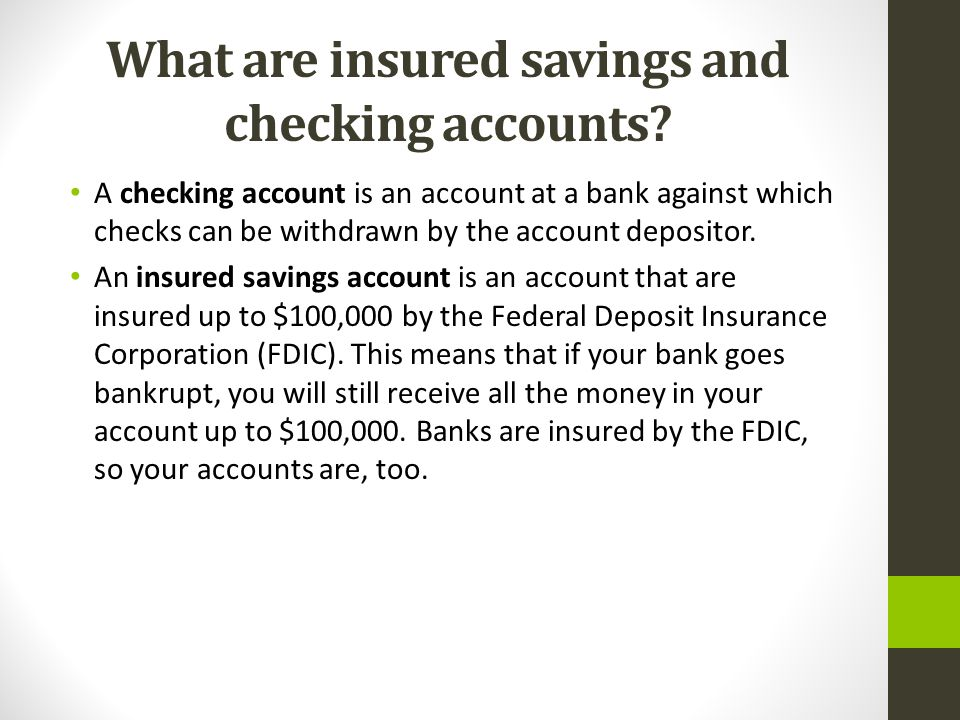 What are insured savings and checking accounts? A checking account is an account at a bank against which checks can be withdrawn by the account deposi
