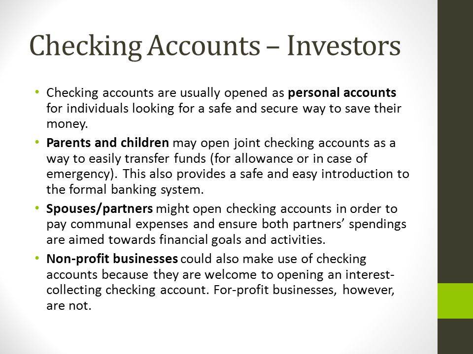 Checking Accounts – Investors Checking accounts are usually opened as personal accounts for individuals looking for a safe and secure way to save thei