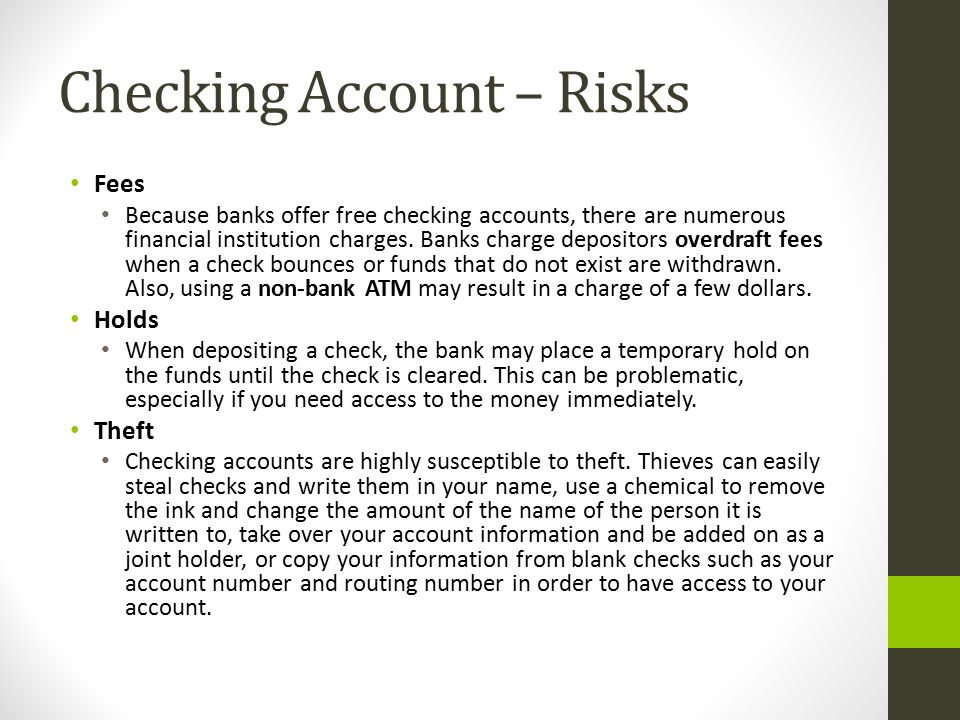 Checking Account – Risks Fees Because banks offer free checking accounts, there are numerous financial institution charges. Banks charge depositors ov