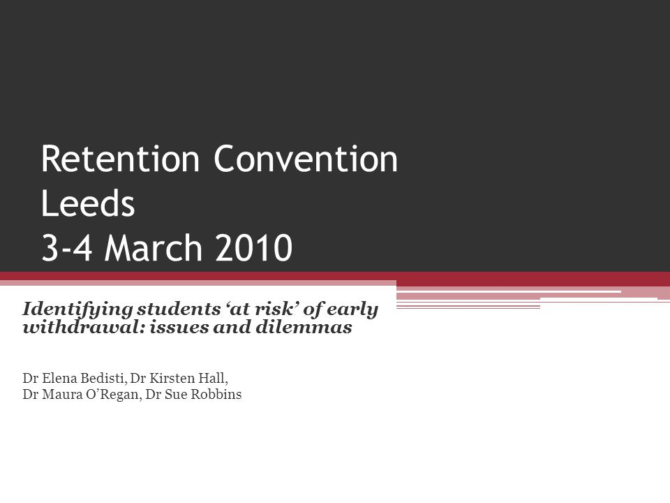 Retention Convention Leeds 3-4 March 2010 Identifying students 'at risk' of early withdrawal: issues and dilemmas Dr Elena Bedisti, Dr Kirsten Hall, D