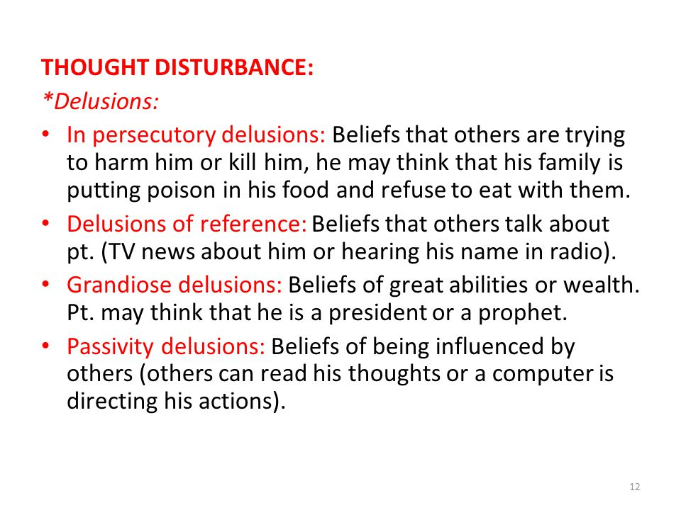 THOUGHT DISTURBANCE: *Delusions: In persecutory delusions: Beliefs that others are trying to harm him or kill him, he may think that his family is putting poison in his food and refuse to eat with them.