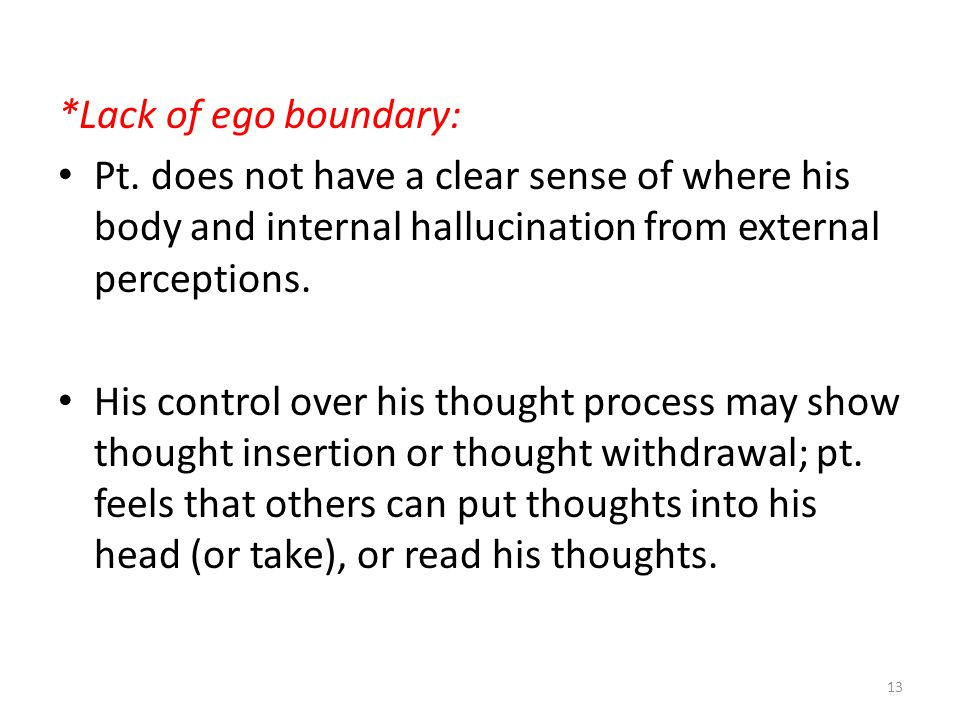 *Lack of ego boundary: Pt. does not have a clear sense of where his body and internal hallucination from external perceptions. His control over his th