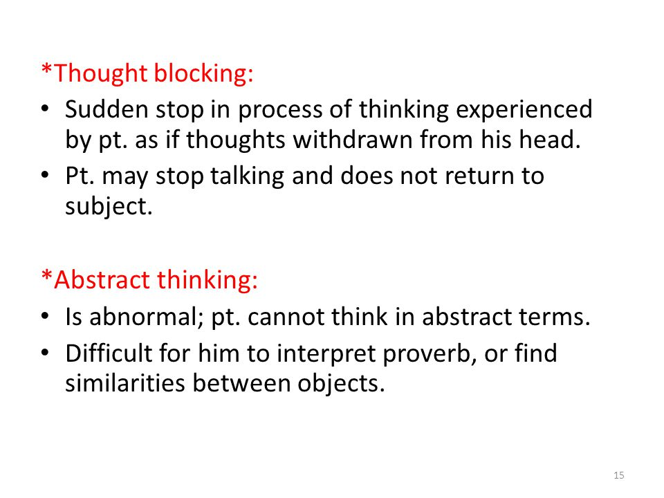 *Thought blocking: Sudden stop in process of thinking experienced by pt. as if thoughts withdrawn from his head. Pt. may stop talking and does not ret